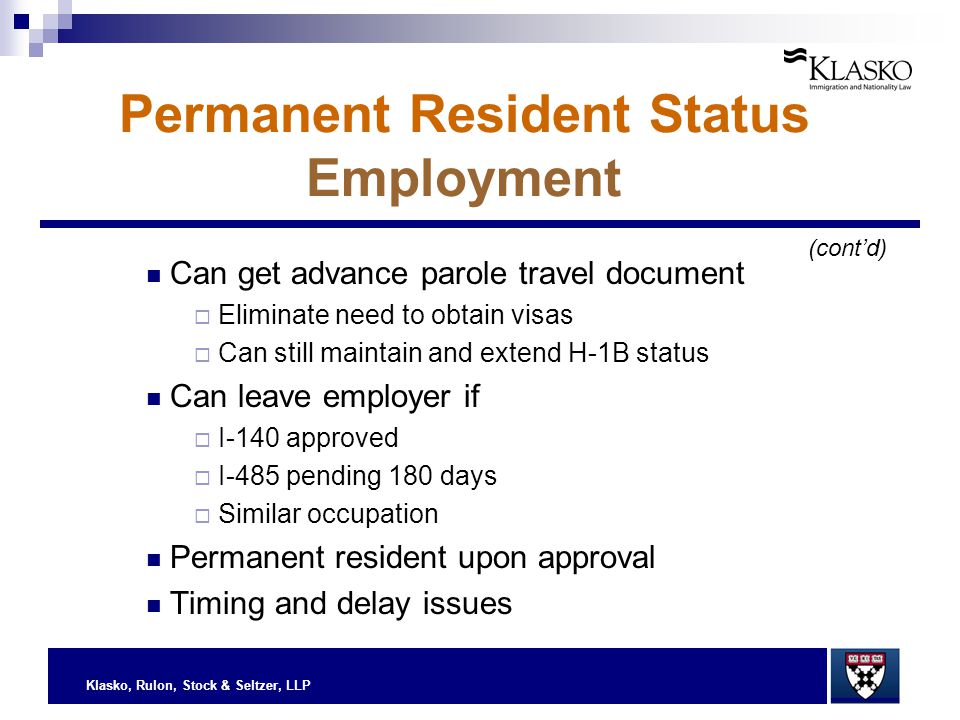 Klasko, Rulon, Stock & Seltzer, LLP Permanent Resident Status Employment Can get advance parole travel document  Eliminate need to obtain visas  Can