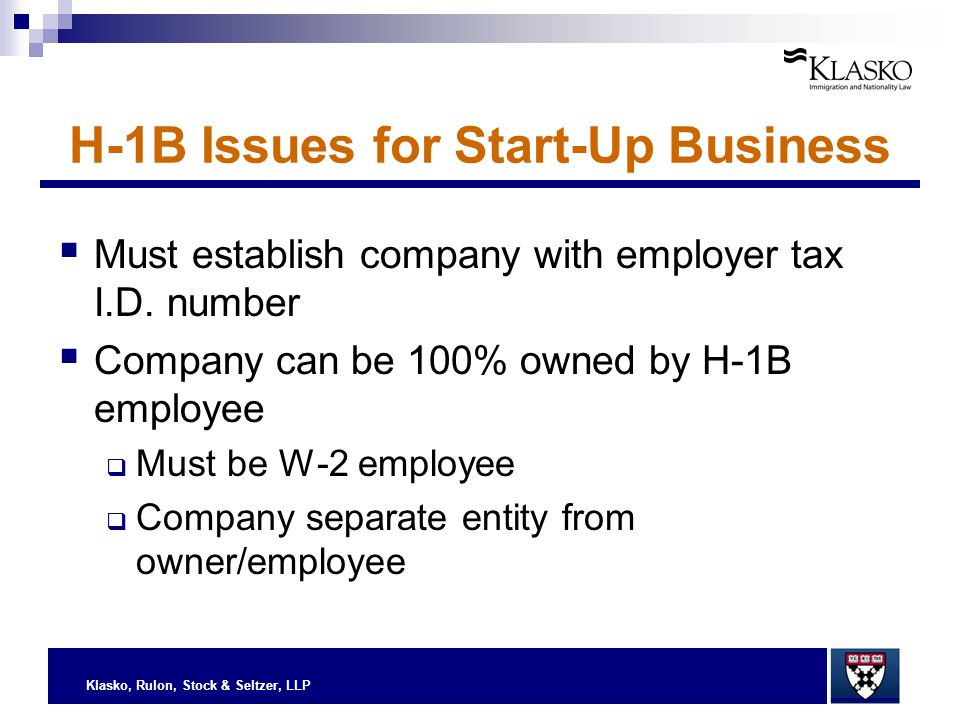 Klasko, Rulon, Stock & Seltzer, LLP H-1B Issues for Start-Up Business  Must establish company with employer tax I.D. number  Company can be 100% own