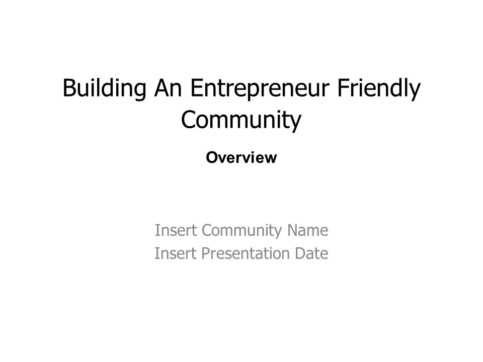 Building An Entrepreneur Friendly Community Insert Community Name Insert Presentation Date Overview