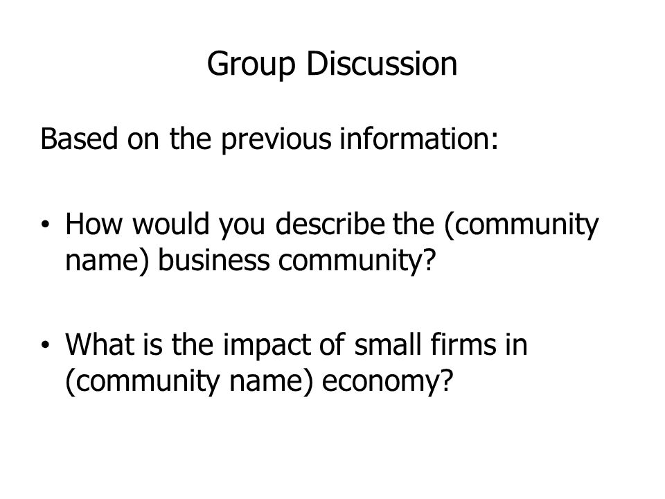 Group Discussion Based on the previous information: How would you describe the (community name) business community.