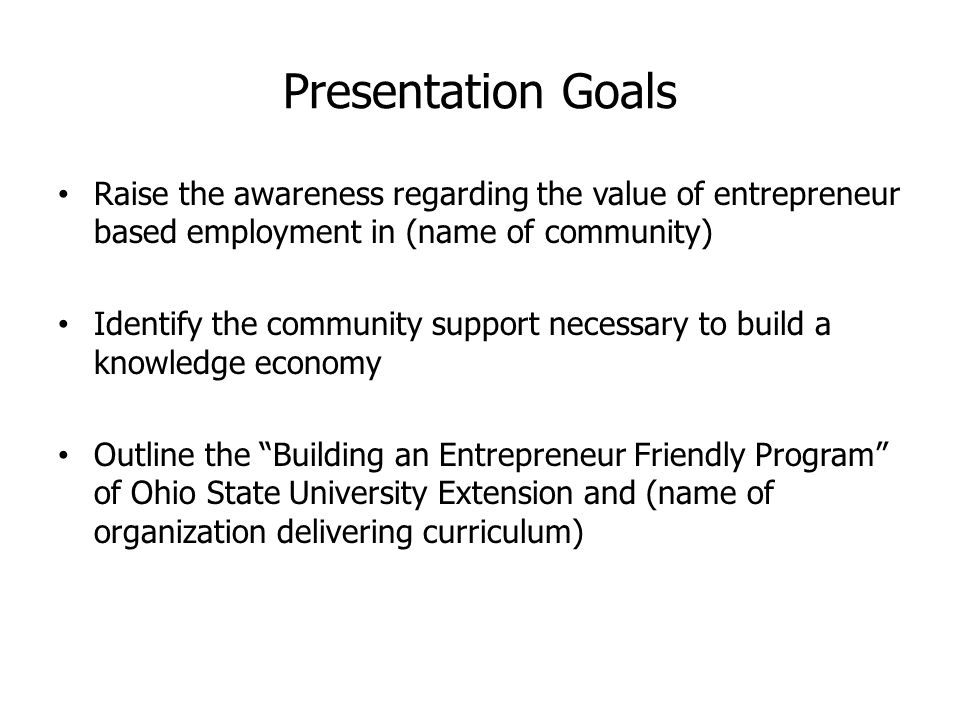 Presentation Goals Raise the awareness regarding the value of entrepreneur based employment in (name of community) Identify the community support necessary to build a knowledge economy Outline the Building an Entrepreneur Friendly Program of Ohio State University Extension and (name of organization delivering curriculum)