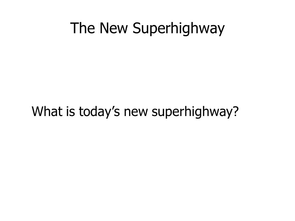 The New Superhighway What is today's new superhighway?