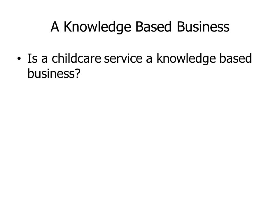 A Knowledge Based Business Is a childcare service a knowledge based business?