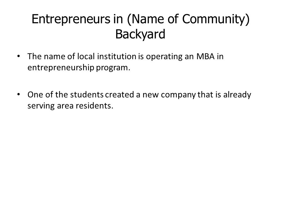 Entrepreneurs in (Name of Community) Backyard The name of local institution is operating an MBA in entrepreneurship program.
