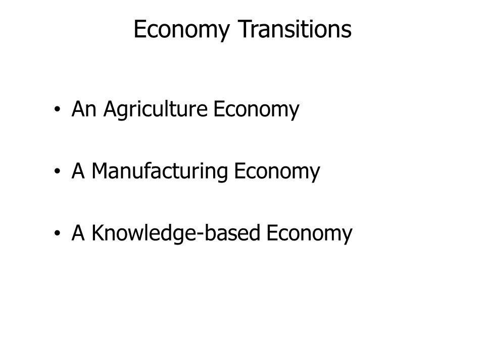Economy Transitions An Agriculture Economy A Manufacturing Economy A Knowledge-based Economy