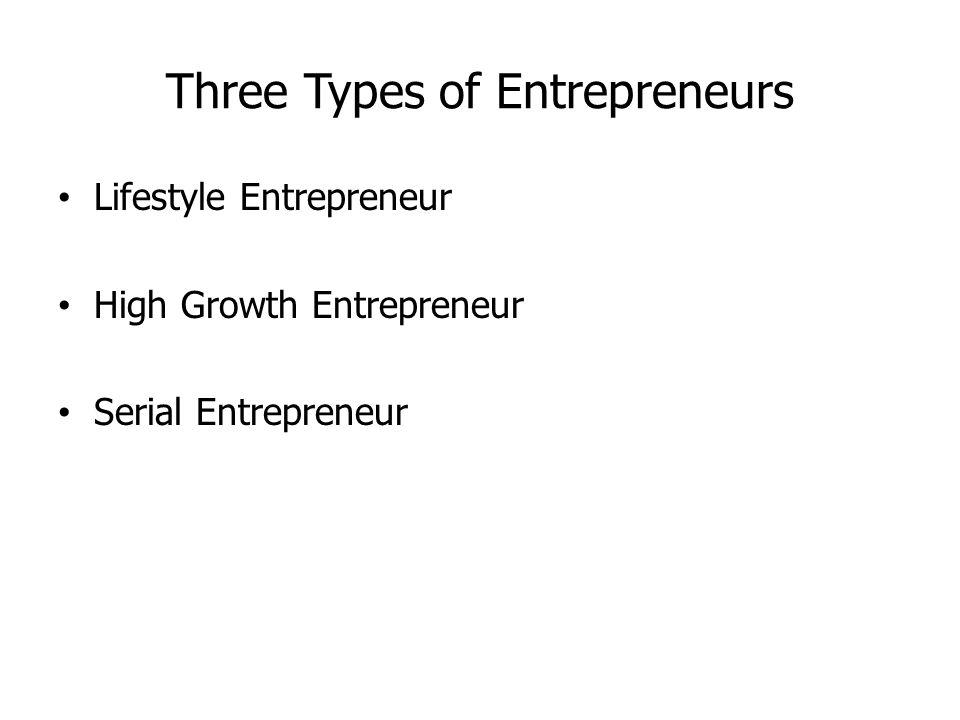 Three Types of Entrepreneurs Lifestyle Entrepreneur High Growth Entrepreneur Serial Entrepreneur