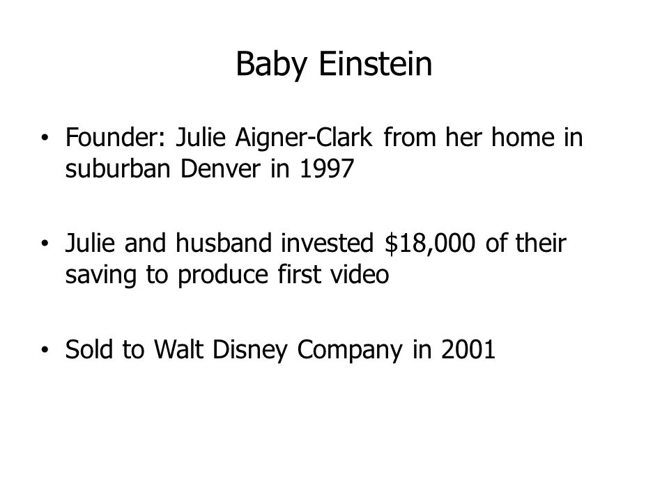 Baby Einstein Founder: Julie Aigner-Clark from her home in suburban Denver in 1997 Julie and husband invested $18,000 of their saving to produce first video Sold to Walt Disney Company in 2001