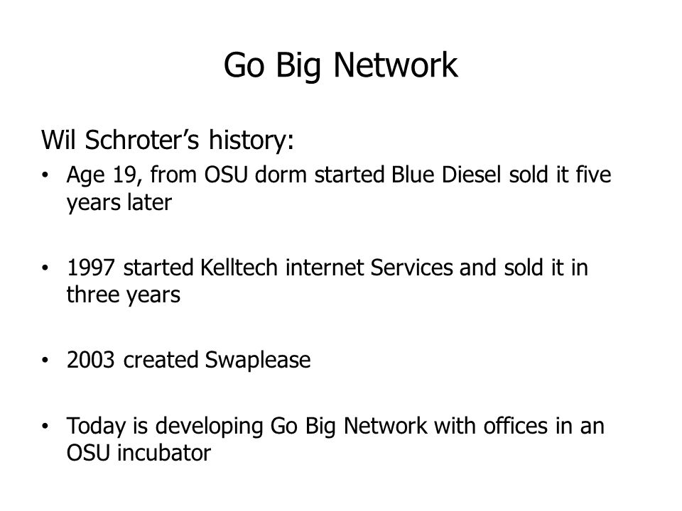 Go Big Network Wil Schroter's history: Age 19, from OSU dorm started Blue Diesel sold it five years later 1997 started Kelltech internet Services and sold it in three years 2003 created Swaplease Today is developing Go Big Network with offices in an OSU incubator