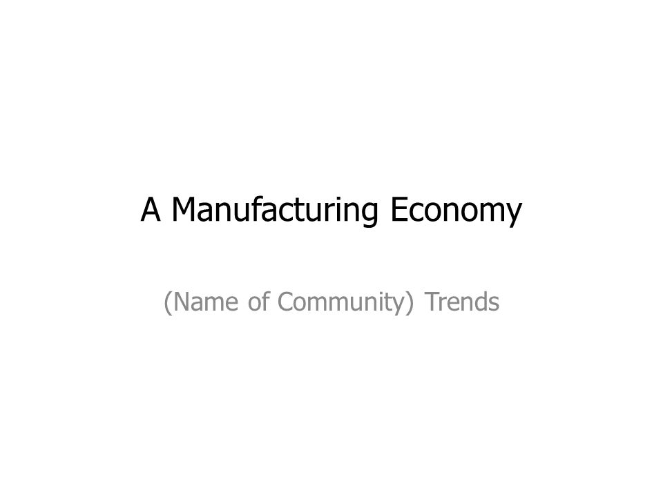 A Manufacturing Economy (Name of Community) Trends