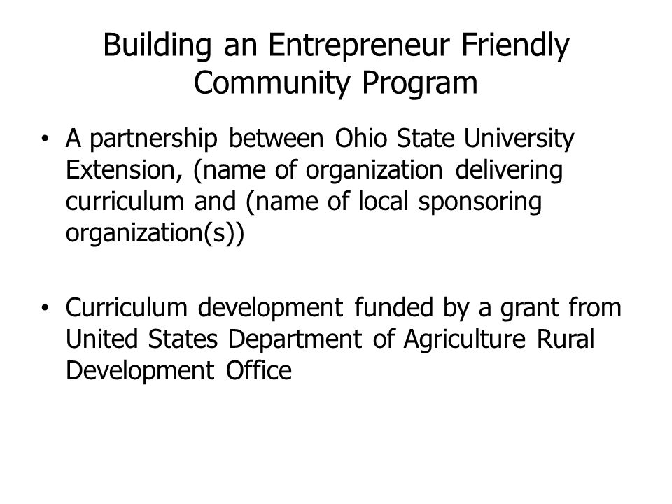 Building an Entrepreneur Friendly Community Program A partnership between Ohio State University Extension, (name of organization delivering curriculum and (name of local sponsoring organization(s)) Curriculum development funded by a grant from United States Department of Agriculture Rural Development Office