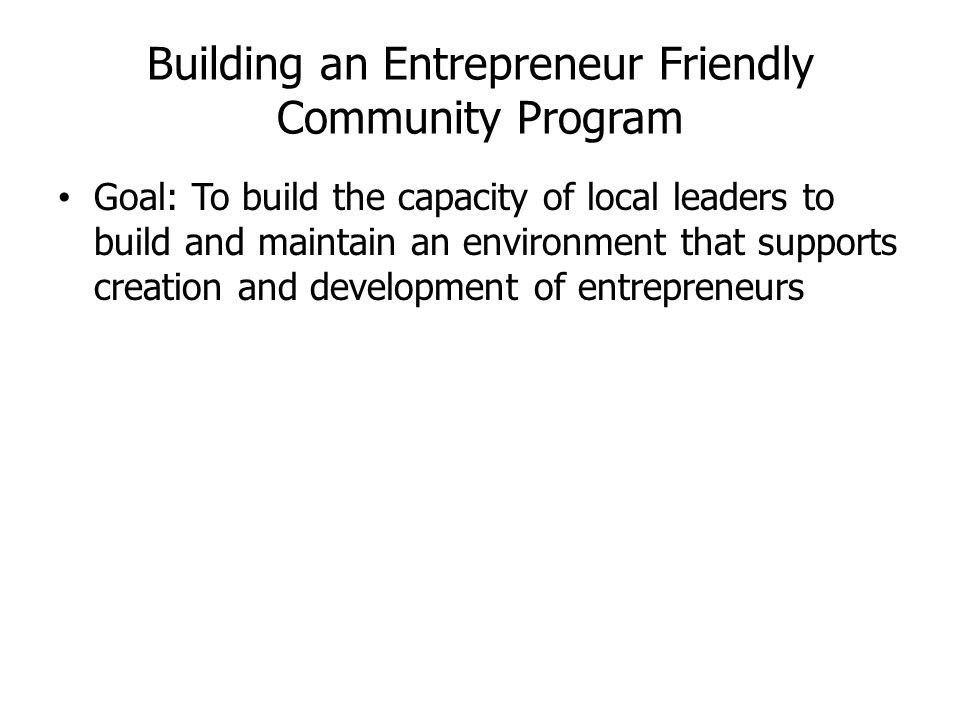 Building an Entrepreneur Friendly Community Program Goal: To build the capacity of local leaders to build and maintain an environment that supports creation and development of entrepreneurs