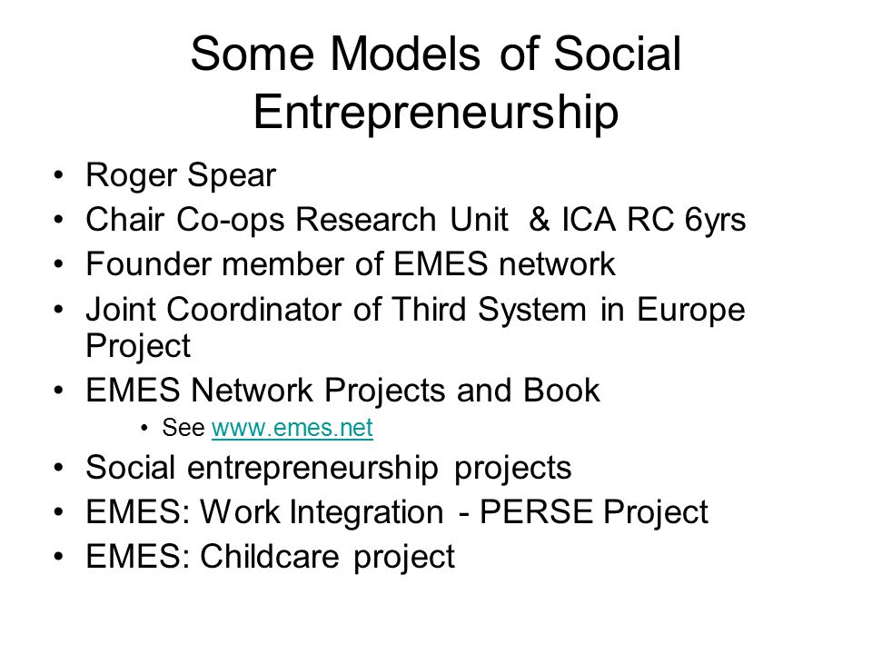 Outline of Presentation Entrepreneurship fields of study New fields of entrepreneurship Social enterprise/entrepreneurship USA and Europe EMES European, and UK perspectives Some models of entrepreneurship from social enterprise and social economy Institutional context (entrepreneurship)