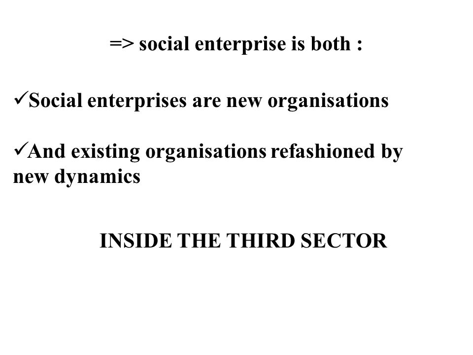 => social enterprise is both : Social enterprises are new organisations And existing organisations refashioned by new dynamics INSIDE THE THIRD SECTOR