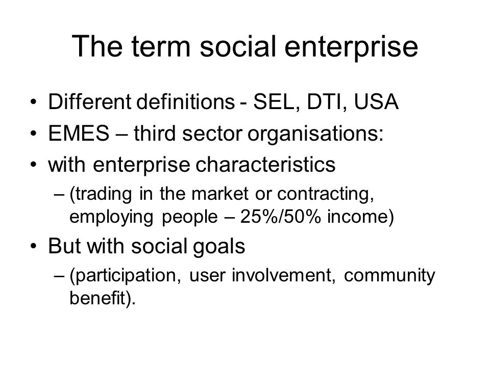 The term social enterprise Different definitions - SEL, DTI, USA EMES – third sector organisations: with enterprise characteristics –(trading in the market or contracting, employing people – 25%/50% income) But with social goals –(participation, user involvement, community benefit).