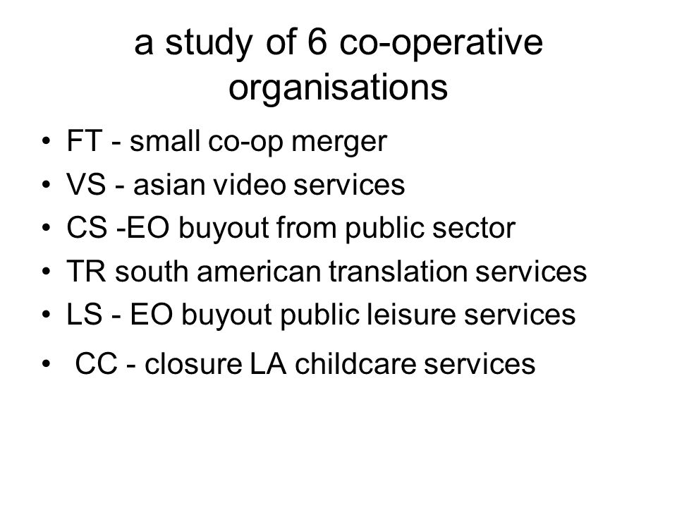 a study of 6 co-operative organisations FT - small co-op merger VS - asian video services CS -EO buyout from public sector TR south american translation services LS - EO buyout public leisure services CC - closure LA childcare services