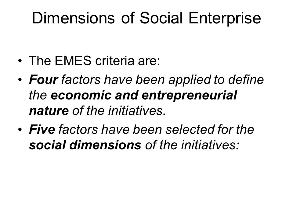 Dimensions of Social Enterprise The EMES criteria are: Four factors have been applied to define the economic and entrepreneurial nature of the initiatives.