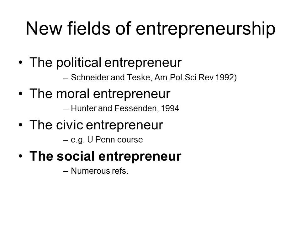 New fields of entrepreneurship The political entrepreneur –Schneider and Teske, Am.Pol.Sci.Rev 1992) The moral entrepreneur –Hunter and Fessenden, 1994 The civic entrepreneur –e.g.
