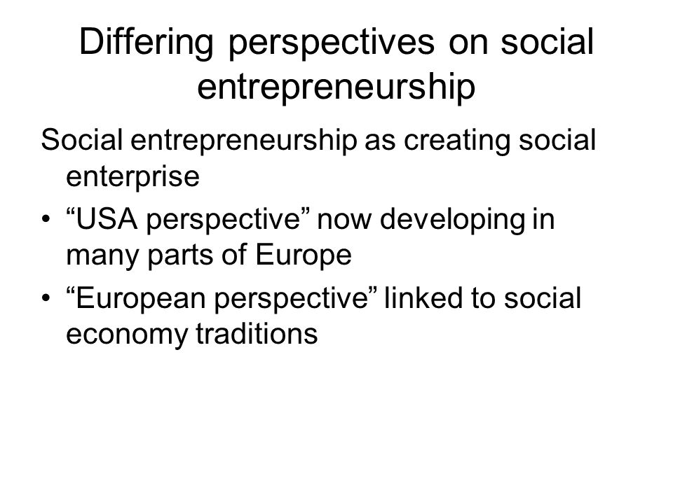 Differing perspectives on social entrepreneurship Social entrepreneurship as creating social enterprise USA perspective now developing in many parts of Europe European perspective linked to social economy traditions