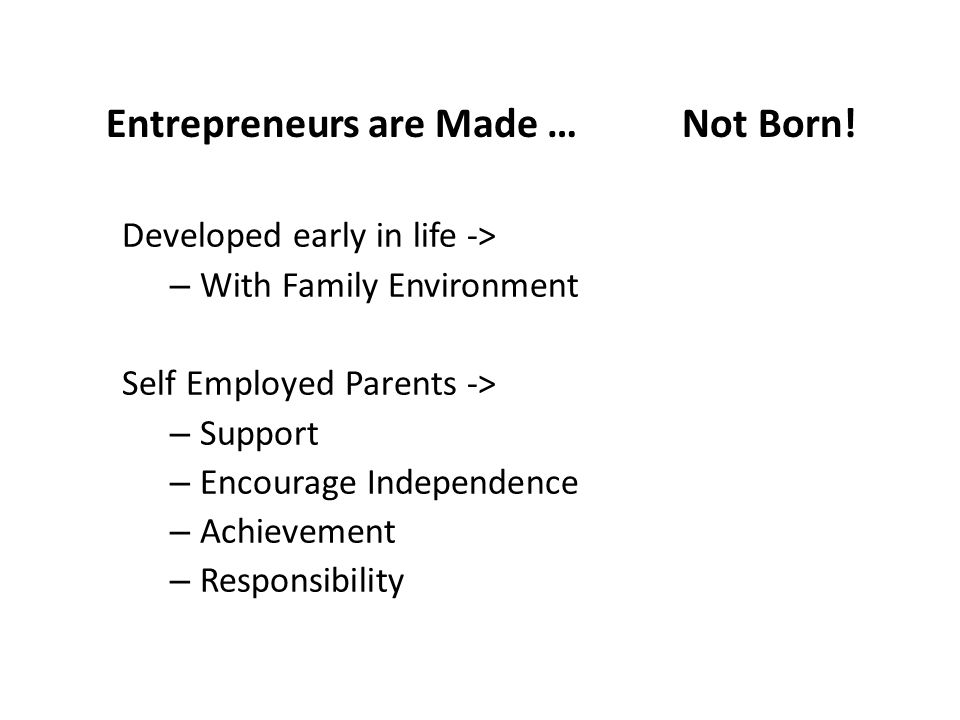 Entrepreneurs are Made … Not Born! Developed early in life -> – With Family Environment Self Employed Parents -> – Support – Encourage Independence –