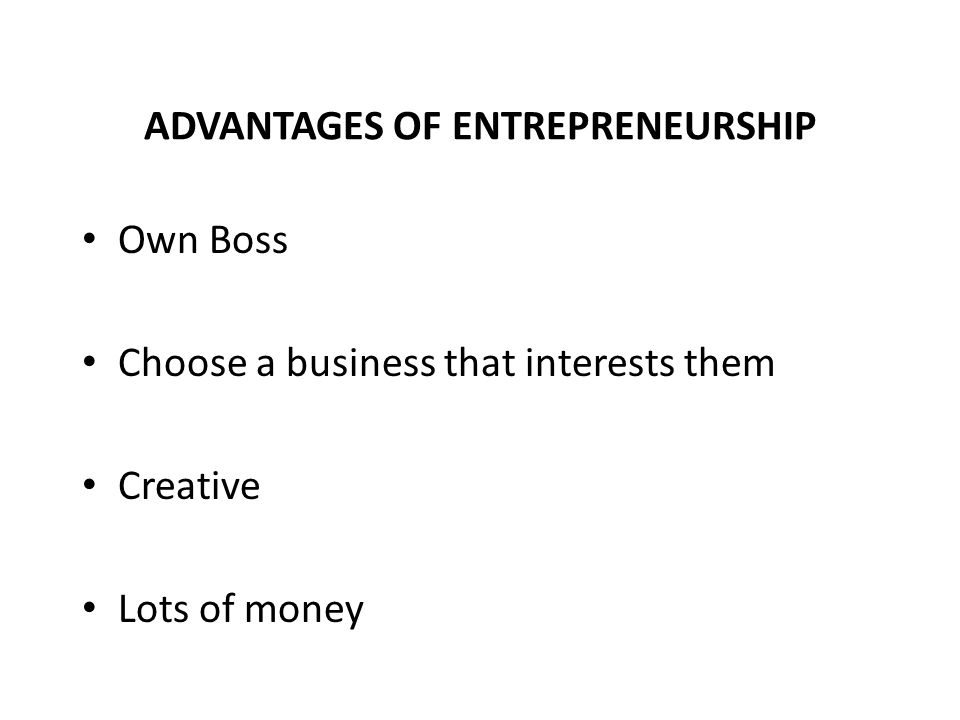 ADVANTAGES OF ENTREPRENEURSHIP Own Boss Choose a business that interests them Creative Lots of money