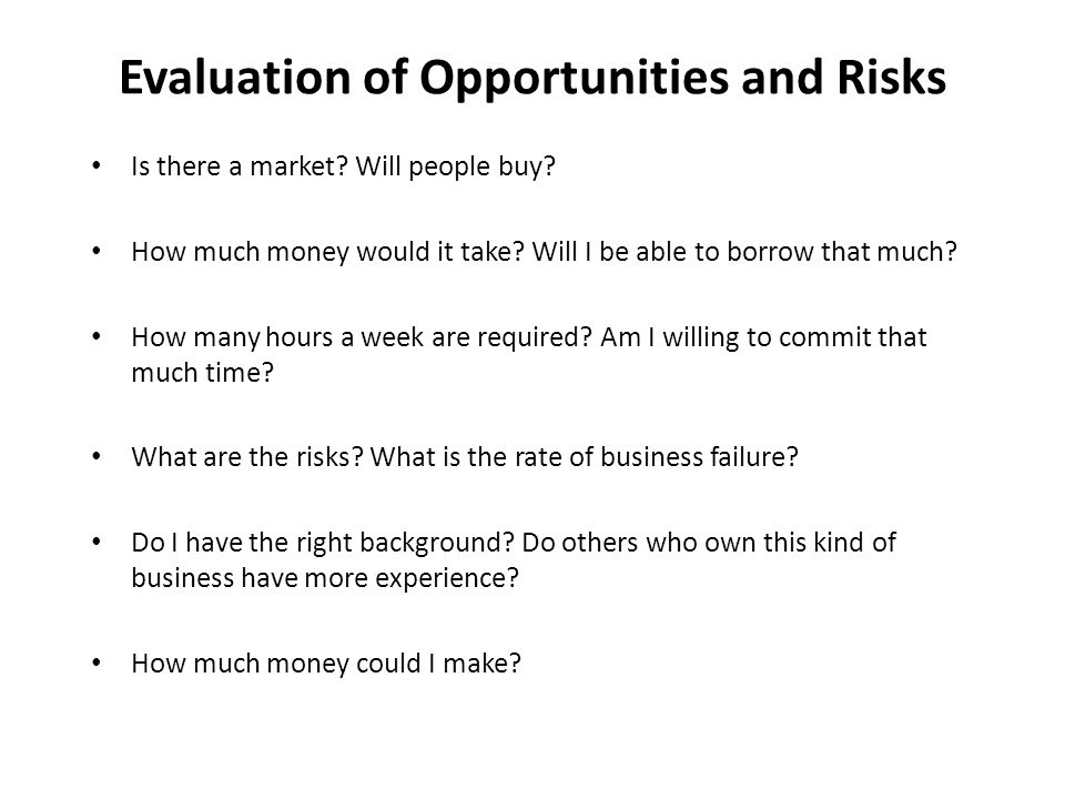 Evaluation of Opportunities and Risks Is there a market? Will people buy? How much money would it take? Will I be able to borrow that much? How many h