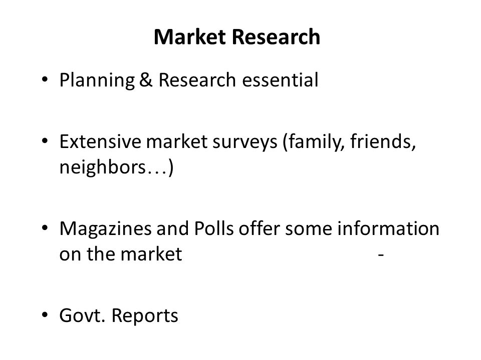 Market Research Planning & Research essential Extensive market surveys (family, friends, neighbors … ) Magazines and Polls offer some information on t