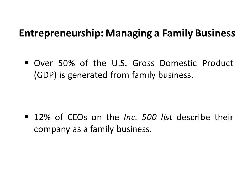 Entrepreneurship: Managing a Family Business  Over 50% of the U.S. Gross Domestic Product (GDP) is generated from family business.  12% of CEOs on t