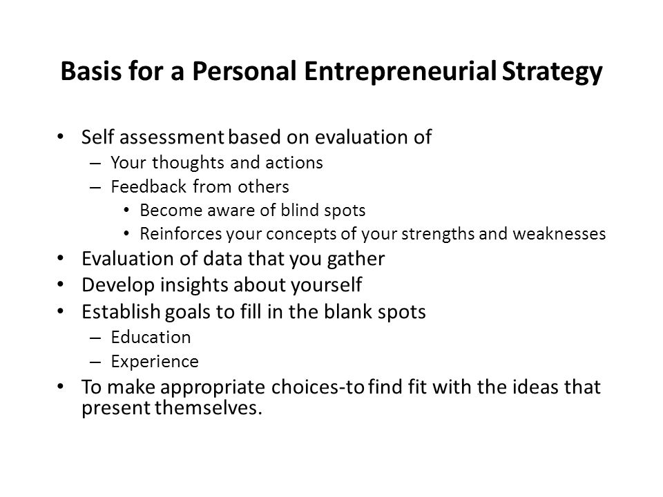 Basis for a Personal Entrepreneurial Strategy Self assessment based on evaluation of – Your thoughts and actions – Feedback from others Become aware o