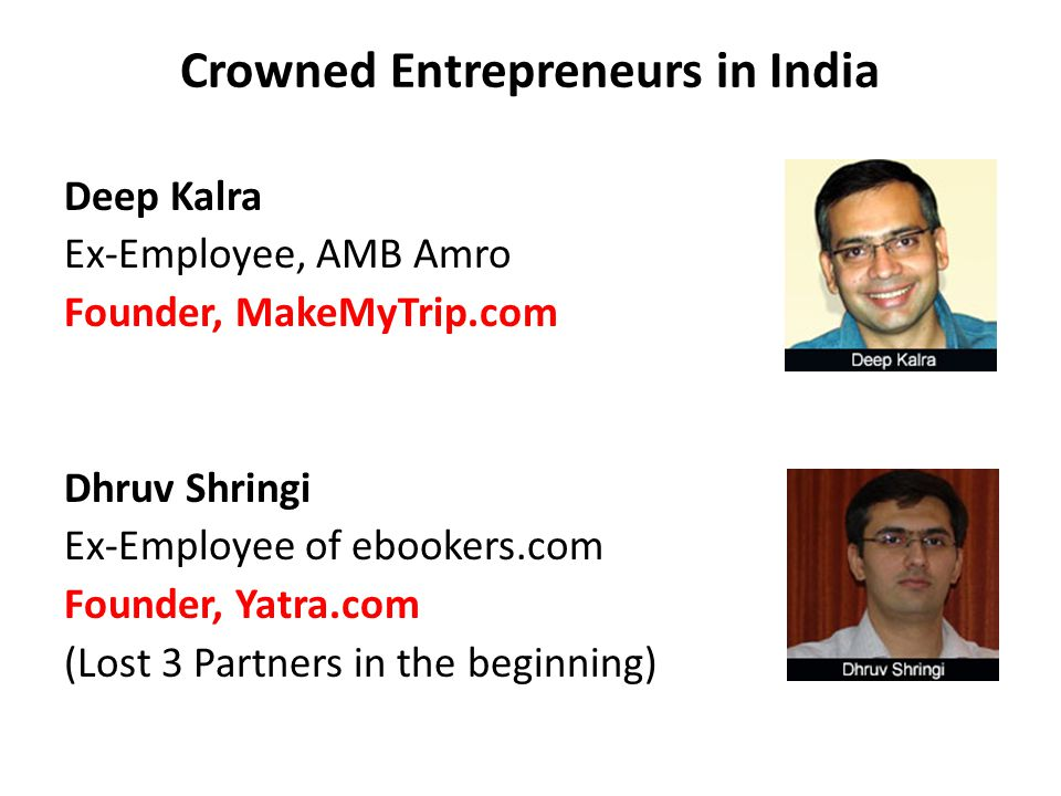 Crowned Entrepreneurs in India Deep Kalra Ex-Employee, AMB Amro Founder, MakeMyTrip.com Dhruv Shringi Ex-Employee of ebookers.com Founder, Yatra.com (
