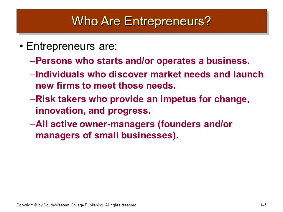 Copyright © by South-Western College Publishing. All rights reserved. 1–51–5 Who Are Entrepreneurs? Entrepreneurs are: –Persons who starts and/or oper
