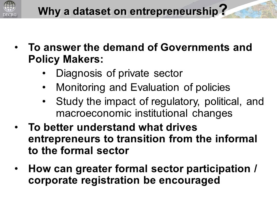 Why a dataset on entrepreneurship ? To answer the demand of Governments and Policy Makers: Diagnosis of private sector Monitoring and Evaluation of po