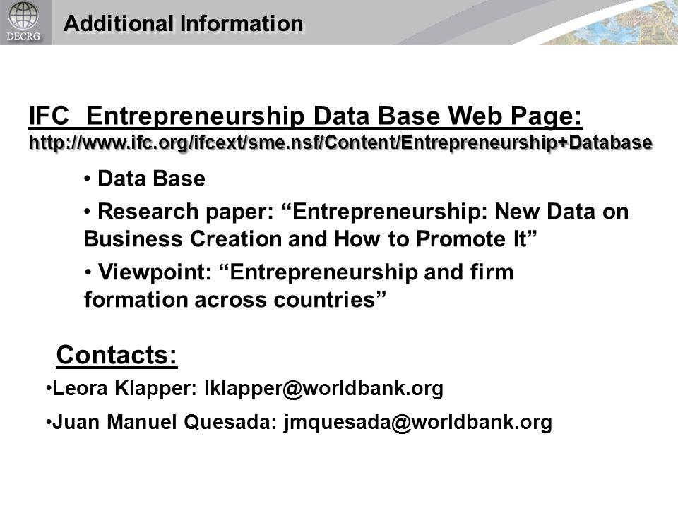Additional Information IFC Entrepreneurship Data Base Web Page:http://www.ifc.org/ifcext/sme.nsf/Content/Entrepreneurship+Database Viewpoint: Entrepreneurship and firm formation across countries Research paper: Entrepreneurship: New Data on Business Creation and How to Promote It Data Base Juan Manuel Quesada: jmquesada@worldbank.org Leora Klapper: lklapper@worldbank.org Contacts: