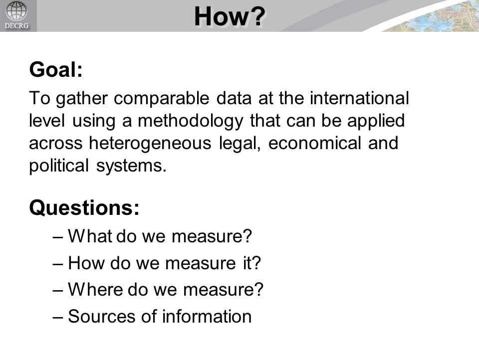Goal: To gather comparable data at the international level using a methodology that can be applied across heterogeneous legal, economical and political systems.