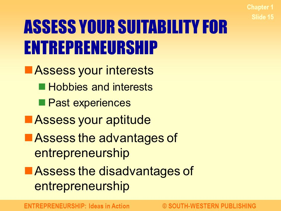 ENTREPRENEURSHIP: Ideas in Action© SOUTH-WESTERN PUBLISHING Chapter 1 Slide 15 ASSESS YOUR SUITABILITY FOR ENTREPRENEURSHIP Assess your interests Hobbies and interests Past experiences Assess your aptitude Assess the advantages of entrepreneurship Assess the disadvantages of entrepreneurship
