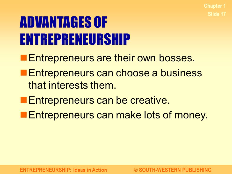 ENTREPRENEURSHIP: Ideas in Action© SOUTH-WESTERN PUBLISHING Chapter 1 Slide 17 ADVANTAGES OF ENTREPRENEURSHIP Entrepreneurs are their own bosses.