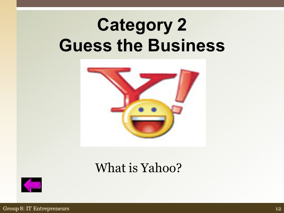 Category 2 Guess the Business  Originally called Jerry and David s Guide to the World Wide Web  By the end of 1994 already received 1 million hits  Founded by Jerry Yang and David Filo graduate students at Stanford in 1994 Yet Another Hierarchical Officious Oracle 11Group 8: IT Entrepreneurs