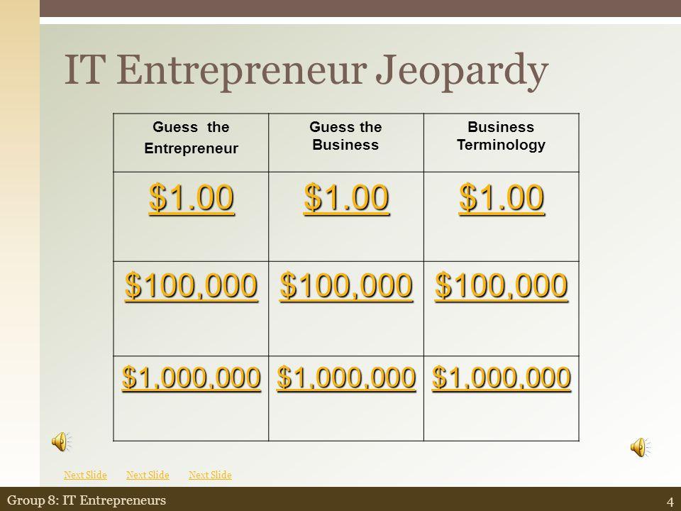 IT Entrepreneur Jeopardy 4Group 8: IT Entrepreneurs Guess the Entrepreneur Guess the Business Business Terminology $1.00 $100,000 $1,000,000 Next Slide