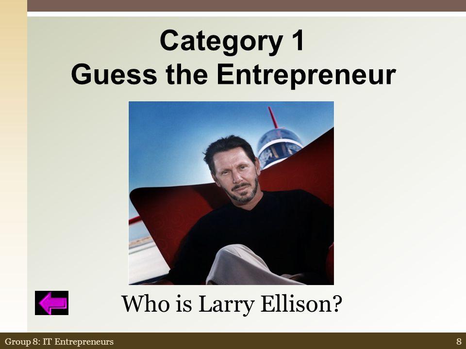 Category 1 Guess the Entrepreneur $100,000 8Group 8: IT Entrepreneurs Who is Larry Ellison?