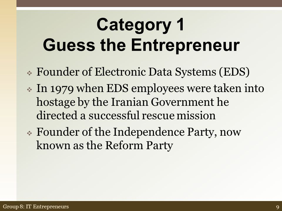 Category 1 Guess the Entrepreneur  Founder of Electronic Data Systems (EDS)  In 1979 when EDS employees were taken into hostage by the Iranian Government he directed a successful rescue mission  Founder of the Independence Party, now known as the Reform Party 9Group 8: IT Entrepreneurs