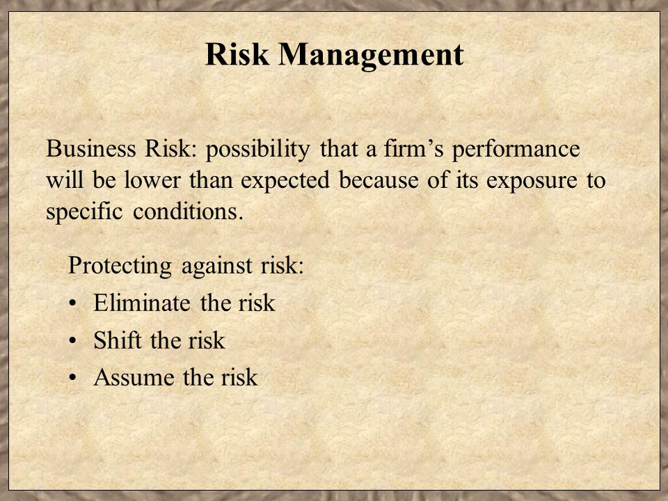 Risk Management Protecting against risk: Eliminate the risk Shift the risk Assume the risk Business Risk: possibility that a firm's performance will be lower than expected because of its exposure to specific conditions.