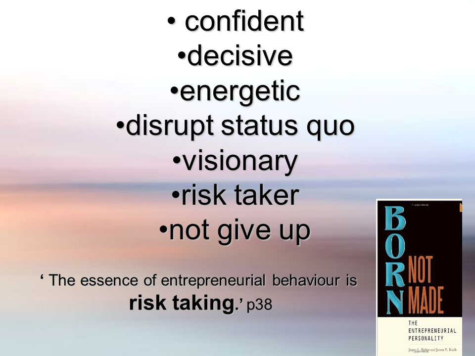 confident confident decisivedecisive energeticenergetic disrupt status quodisrupt status quo visionaryvisionary risk takerrisk taker not give upnot give up ' The essence of entrepreneurial behaviour is risk taking.' risk taking.' p38