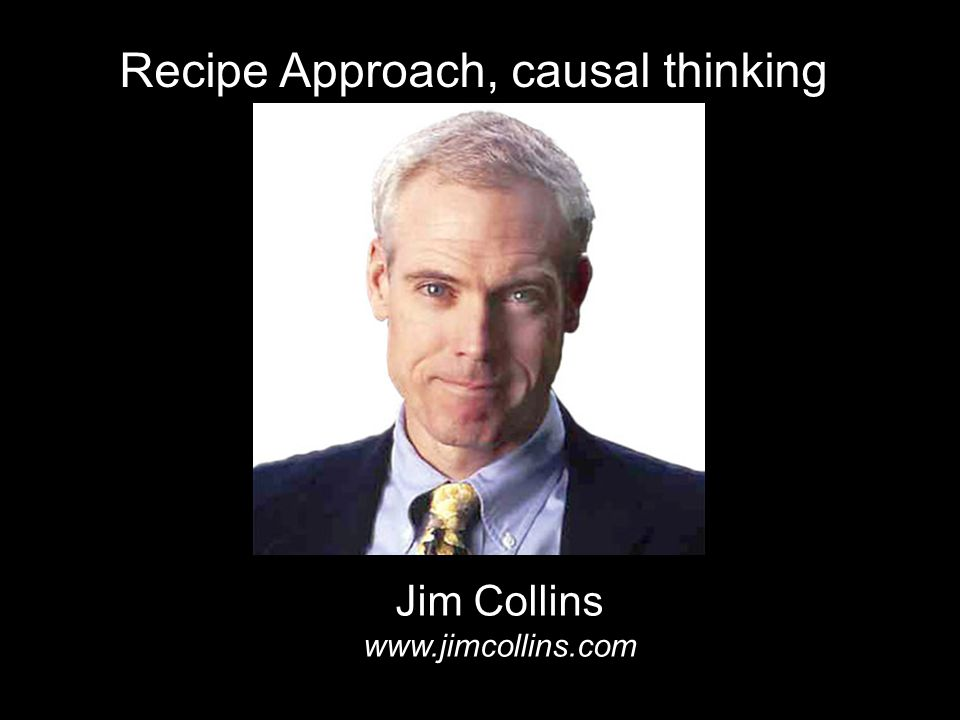 Recipe Approach, causal thinking Jim Collins www.jimcollins.com