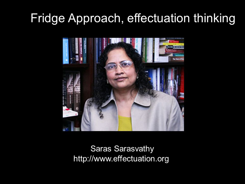 Fridge Approach, effectuation thinking Saras Sarasvathy http://www.effectuation.org /