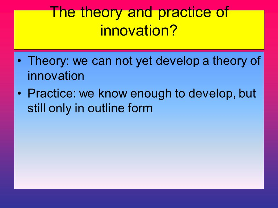 The theory and practice of innovation.