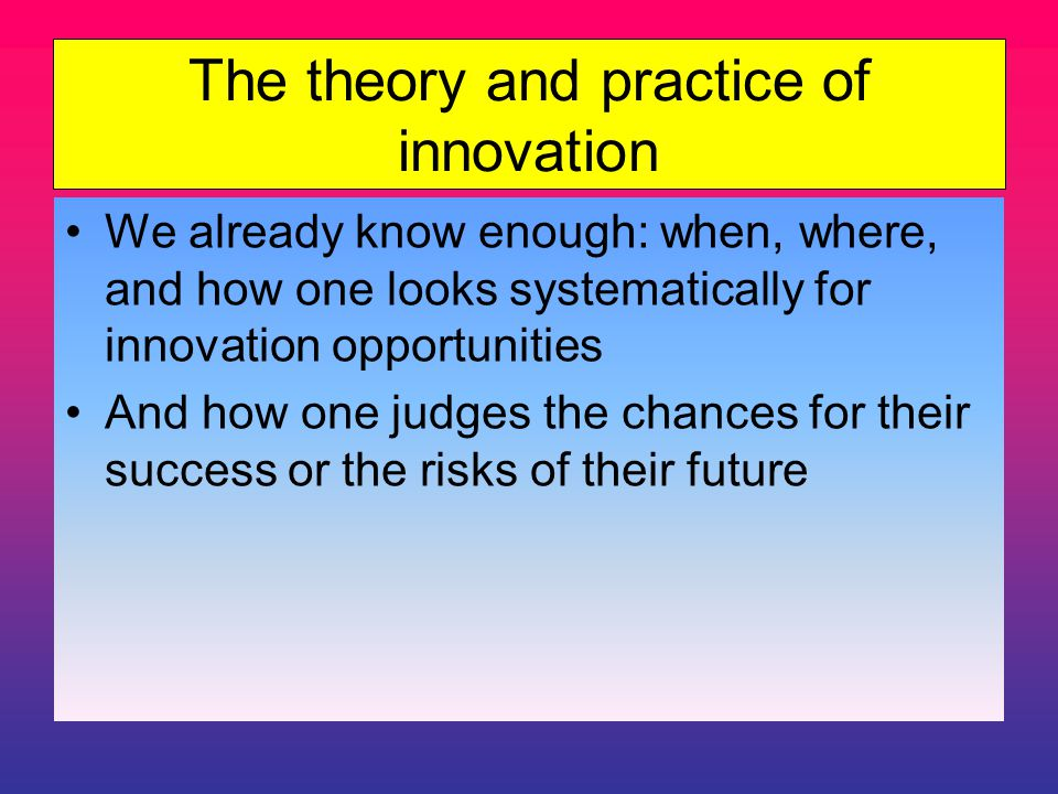 The theory and practice of innovation We already know enough: when, where, and how one looks systematically for innovation opportunities And how one judges the chances for their success or the risks of their future