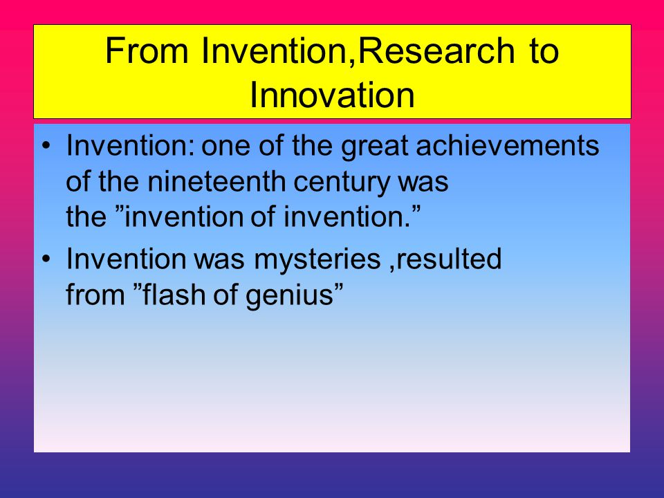 From Invention,Research to Innovation Invention: one of the great achievements of the nineteenth century was the invention of invention. Invention was mysteries,resulted from flash of genius