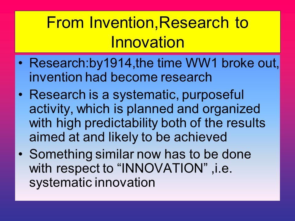 From Invention,Research to Innovation Research:by1914,the time WW1 broke out, invention had become research Research is a systematic, purposeful activity, which is planned and organized with high predictability both of the results aimed at and likely to be achieved Something similar now has to be done with respect to INNOVATION ,i.e.
