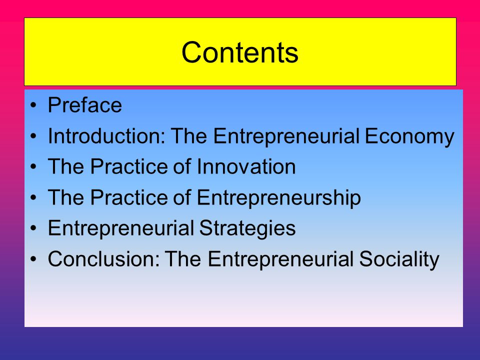 Contents Preface Introduction: The Entrepreneurial Economy The Practice of Innovation The Practice of Entrepreneurship Entrepreneurial Strategies Conclusion: The Entrepreneurial Sociality