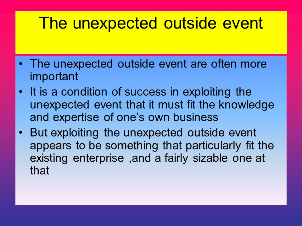 The unexpected outside event The unexpected outside event are often more important It is a condition of success in exploiting the unexpected event that it must fit the knowledge and expertise of one's own business But exploiting the unexpected outside event appears to be something that particularly fit the existing enterprise,and a fairly sizable one at that
