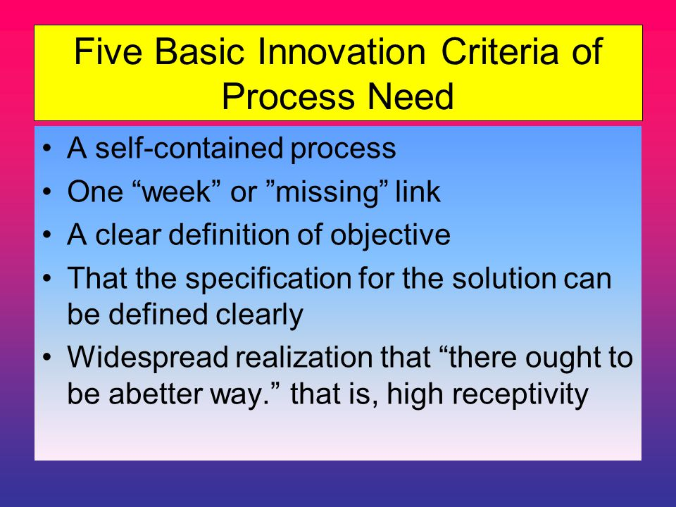 Five Basic Innovation Criteria of Process Need A self-contained process One week or missing link A clear definition of objective That the specification for the solution can be defined clearly Widespread realization that there ought to be abetter way. that is, high receptivity